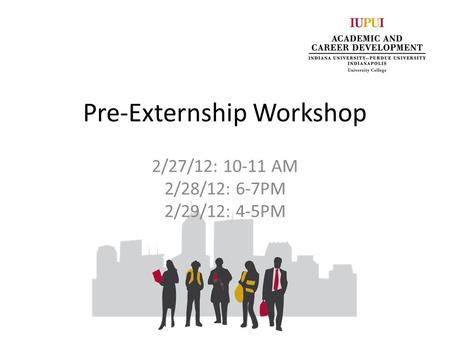 Pre-Externship Workshop 2/27/12: 10-11 AM 2/28/12: 6-7PM 2/29/12: 4-5PM.