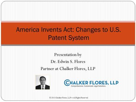 Presentation by Dr. Edwin S. Flores Partner at Chalker Flores, LLP America Invents Act: Changes to U.S. Patent System © 2013 Chalker Flores, LLPAll Rights.