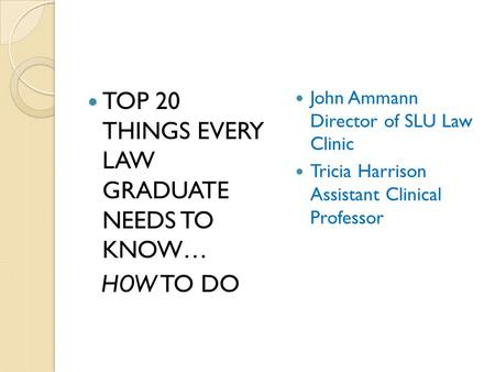 TOP 20 THINGS EVERY LAW GRADUATE NEEDS TO KNOW… HOW TO DO John Ammann Director of SLU Law Clinic Tricia Harrison Assistant Clinical Professor.