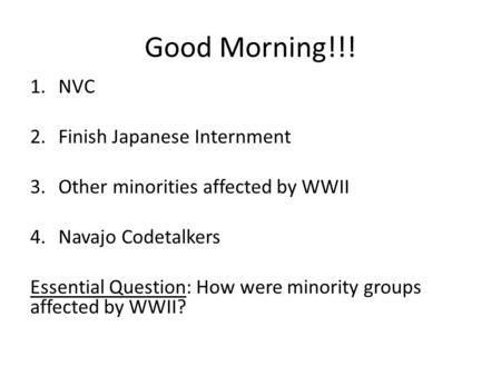 Good Morning!!! 1.NVC 2.Finish Japanese Internment 3.Other minorities affected by WWII 4.Navajo Codetalkers Essential Question: How were minority groups.
