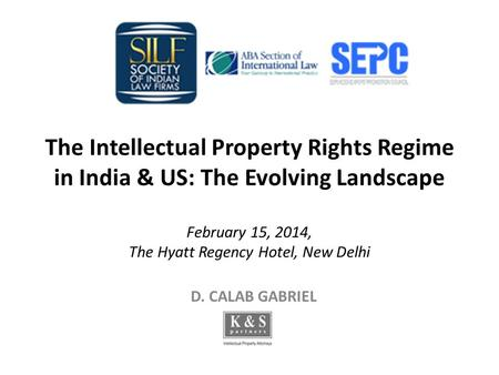 The Intellectual Property Rights Regime in India & US: The Evolving Landscape February 15, 2014, The Hyatt Regency Hotel, New Delhi D. CALAB GABRIEL.