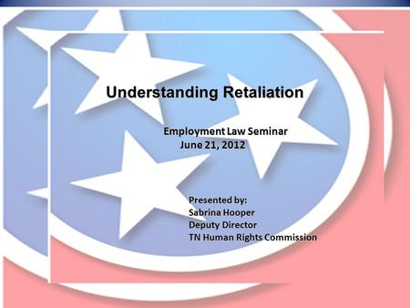 Understanding Retaliation Employment Law Seminar June 21, 2012 Presented by: Sabrina Hooper Deputy Director TN Human Rights Commission.