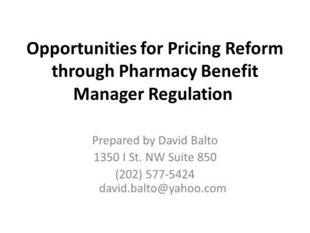 Opportunities for Pricing Reform through Pharmacy Benefit Manager Regulation Prepared by David Balto 1350 I St. NW Suite 850 (202) 577-5424