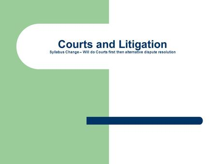 Courts and Litigation Syllabus Change – Will do Courts first then alternative dispute resolution.