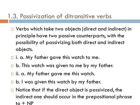 1.3. Passivization of ditransitive verbs Verbs which take two objects (direct and indirect) in principle have two passive counterparts, with the possibility.