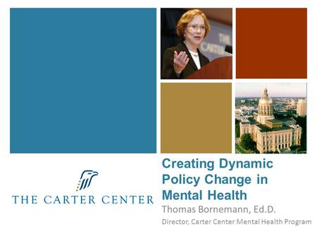 Thomas Bornemann, Ed.D. Director, Carter Center Mental Health Program Creating Dynamic Policy Change in Mental Health.