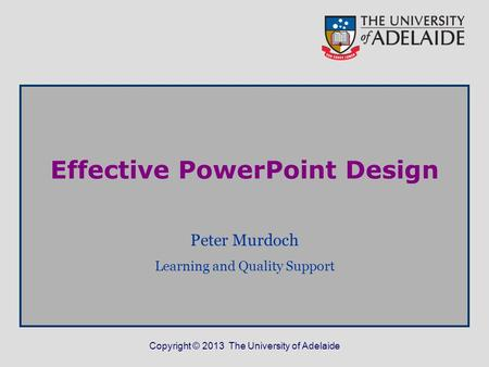 Copyright © 2013 The University of Adelaide Effective PowerPoint Design Peter Murdoch Learning and Quality Support.