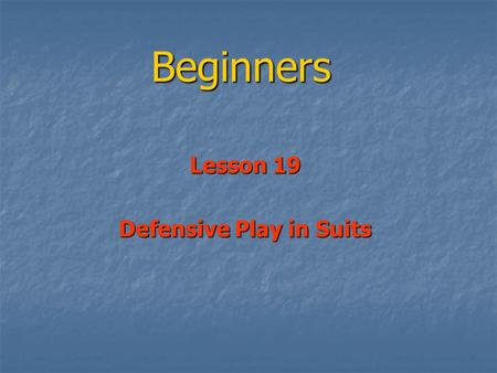 Beginners Lesson 19 Defensive Play in Suits. Opening Leads Opening Leads Obviously Key Obviously Key So another look at Opening Leads So another look.