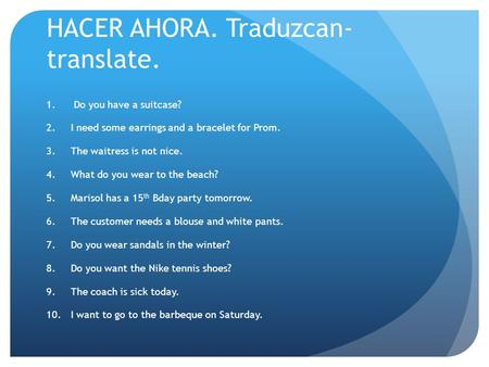 HACER AHORA. Traduzcan- translate. 1. Do you have a suitcase? 2.I need some earrings and a bracelet for Prom. 3.The waitress is not nice. 4.What do you.
