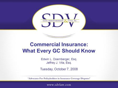 Commercial Insurance: What Every GC Should Know Edwin L. Doernberger, Esq. Jeffrey J. Vita, Esq. Tuesday, October 7, 2008.
