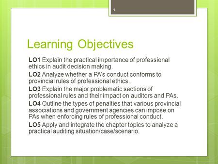Learning Objectives LO1 Explain the practical importance of professional ethics in audit decision making. LO2 Analyze whether a PAs conduct conforms to.