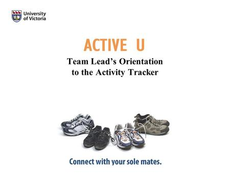 Team Leads Orientation to the Activity Tracker. Thank you for becoming an Active U Team Lead This presentation has been developed to orient you to the.