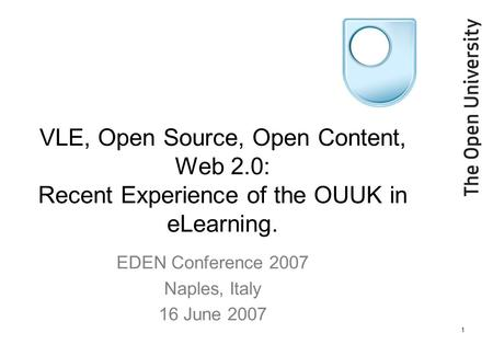 1 VLE, Open Source, Open Content, Web 2.0: Recent Experience of the OUUK in eLearning. EDEN Conference 2007 Naples, Italy 16 June 2007.