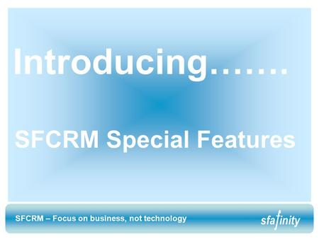 SFCRM – Focus on business, not technology sfainity SFCRM – Focus on business, not technology sfainity Introducing……. SFCRM Special Features.
