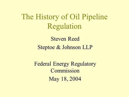 The History of Oil Pipeline Regulation Steven Reed Steptoe & Johnson LLP Federal Energy Regulatory Commission May 18, 2004.