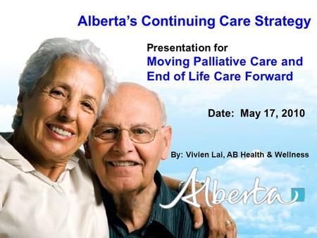 1 Albertas Continuing Care Strategy Presentation for Moving Palliative Care and End of Life Care Forward Date: May 17, 2010 By: Vivien Lai, AB Health &