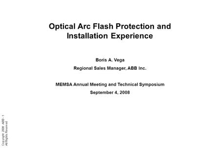 Copyright 2008 ABB - 1 All Rights Reserved Optical Arc Flash Protection and Installation Experience Boris A. Vega Regional Sales Manager, ABB Inc. MEMSA.