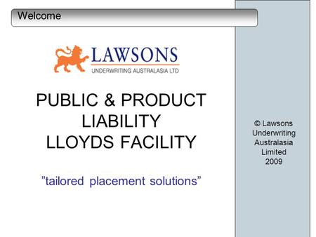 PUBLIC & PRODUCT LIABILITY LLOYDS FACILITY tailored placement solutions © Lawsons Underwriting Australasia Limited 2009 Welcome.