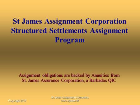 St James Assignment Corporation www.stjames.bbCopyright 2010 St James Assignment Corporation Structured Settlements Assignment Program Assignment obligations.