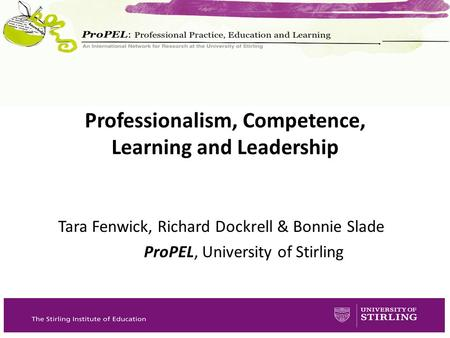 Tara Fenwick, Richard Dockrell & Bonnie Slade ProPEL, University of Stirling Professionalism, Competence, Learning and Leadership.