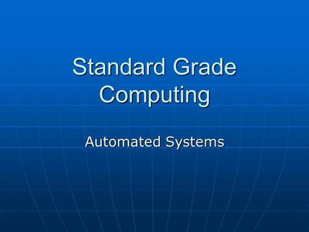 Standard Grade Computing Automated Systems. What is an Automated System When computers are used to control a system consisting of machinery and equipment.