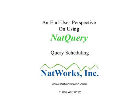 An End-User Perspective On Using NatQuery Query Scheduling www.natworks-inc.com T. 802 485 6112.