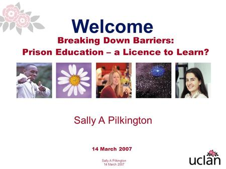 Sally A Pilkington 14 March 2007 Breaking Down Barriers: Prison Education – a Licence to Learn? Welcome 14 March 2007 Sally A Pilkington.