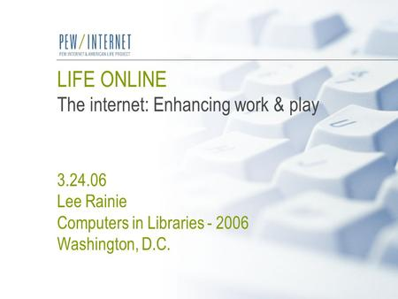 LIFE ONLINE The internet: Enhancing work & play 3.24.06 Lee Rainie Computers in Libraries - 2006 Washington, D.C.