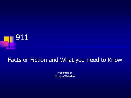 1 911 Facts or Fiction and What you need to Know Presented by Shayne Waterbly.