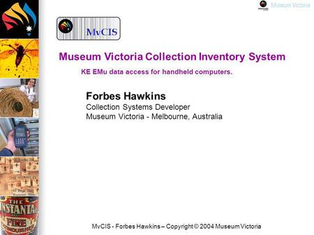 MvCIS - Forbes Hawkins – Copyright © 2004 Museum Victoria Forbes Hawkins Collection Systems Developer Museum Victoria - Melbourne, Australia Museum Victoria.