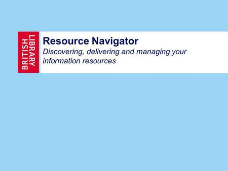 Resource Navigator Discovering, delivering and managing your information resources.
