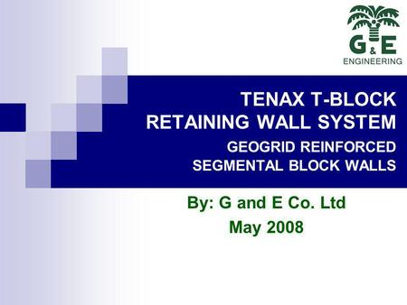 TENAX T-BLOCK RETAINING WALL SYSTEM GEOGRID REINFORCED SEGMENTAL BLOCK WALLS By: G and E Co. Ltd May 2008.