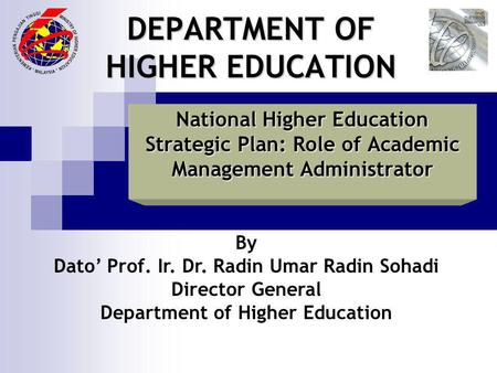 DEPARTMENT OF HIGHER EDUCATION National Higher Education Strategic Plan: Role of Academic Management Administrator By Dato Prof. Ir. Dr. Radin Umar Radin.