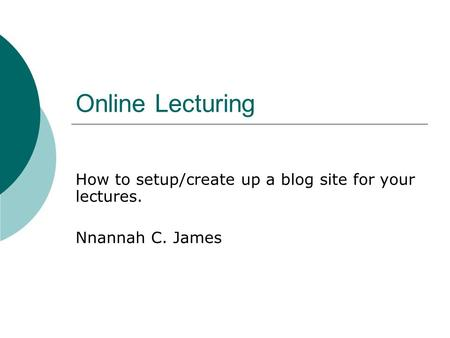 Online Lecturing How to setup/create up a blog site for your lectures. Nnannah C. James.