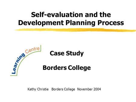 <strong>Self</strong>-evaluation and the <strong>Development</strong> Planning Process Kathy Christie Borders College November 2004 Case Study Borders College.