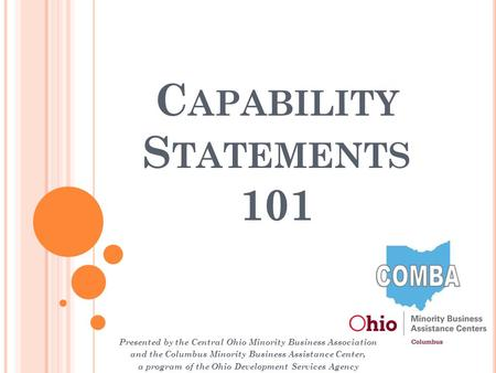 C APABILITY S TATEMENTS 101 Presented by the Central Ohio Minority Business Association and the Columbus Minority Business Assistance Center, a program.