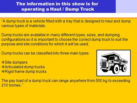 © Easy Guides Australia The information in this show is for operating a Haul / Dump Truck A dump truck is a vehicle fitted with a tray that is designed.