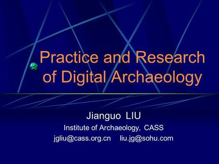 Practice and Research of Digital Archaeology Jianguo LIU Institute of Archaeology, CASS
