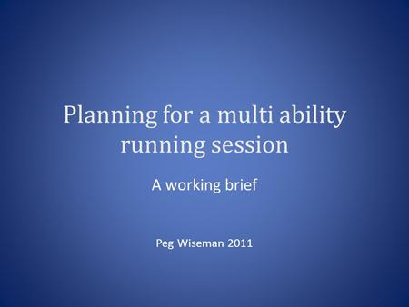 Planning for a multi ability running session A working brief Peg Wiseman 2011.