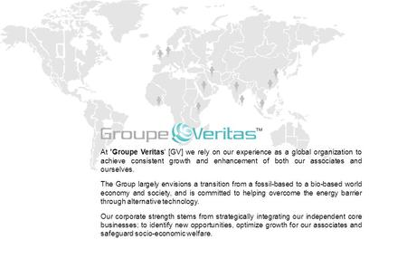 At 'Groupe Veritas' [GV] we rely on our experience as a global organization to achieve consistent growth and enhancement of both our associates and ourselves.