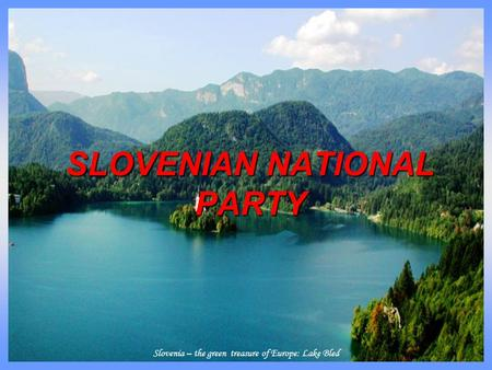 Slovenia – the green treasure of Europe: Lake Bled SLOVENIAN NATIONAL PARTY.