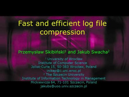 Fast and efficient log file compression Przemysław Skibiński 1 and Jakub Swacha 2 1 University of Wrocław Institute of Computer Science Joliot-Curie 15,