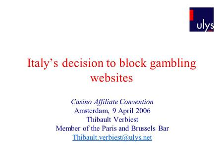 Italys decision to block gambling websites Casino Affiliate Convention Amsterdam, 9 April 2006 Thibault Verbiest Member of the Paris and Brussels Bar