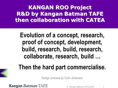 © Kangan Batman TAFE 2006. 1 KANGAN ROO Project R&D by Kangan Batman TAFE then collaboration with CATEA Evolution of a concept, research, proof of concept,