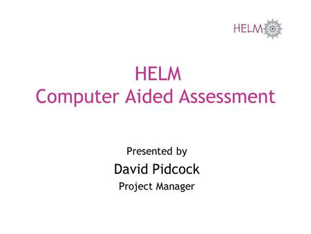 HELM Computer Aided Assessment Presented by David Pidcock Project Manager.