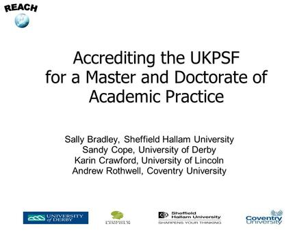 Accrediting the UKPSF for a Master and Doctorate of Academic Practice Sally Bradley, Sheffield Hallam University Sandy Cope, University of Derby Karin.