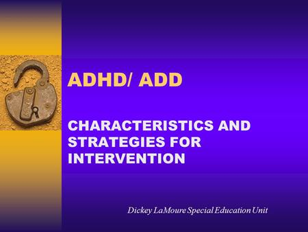ADHD/ ADD CHARACTERISTICS AND STRATEGIES FOR INTERVENTION Dickey LaMoure Special Education Unit.