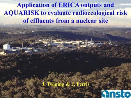 Application of ERICA outputs and AQUARISK to evaluate radioecological risk of effluents from a nuclear site J. Twining & J. Ferris Objectives of this study.