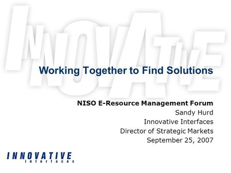 Working Together to Find Solutions NISO E-Resource Management Forum Sandy Hurd Innovative Interfaces Director of Strategic Markets September 25, 2007.