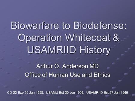 Biowarfare to Biodefense: Operation Whitecoat & USAMRIID History Arthur O. Anderson MD Office of Human Use and Ethics CD-22 Exp 25 Jan 1955, USAMU Est.